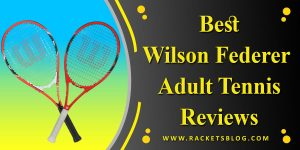Best Wilson Federer Adult Tennis Racket Reviews