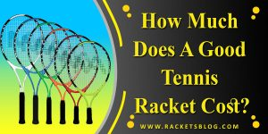 How Much Does A Good Tennis Racket Cost