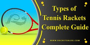 Types of Tennis Rackets Complete Guide for Everyone